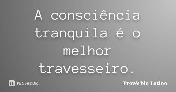 A consciência tranqüila é o melhor travesseiro.... Frase de Provérbio Latino.