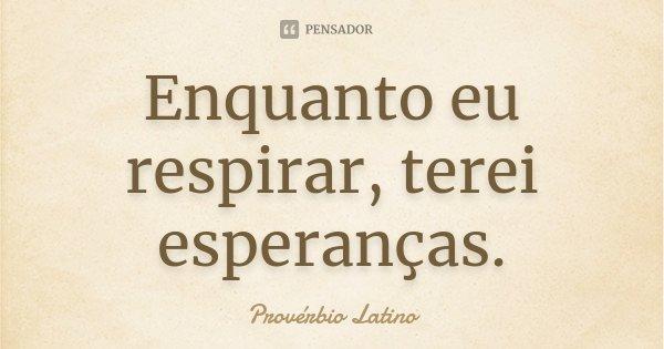 Enquanto eu respirar, terei esperanças.... Frase de Provérbio Latino.