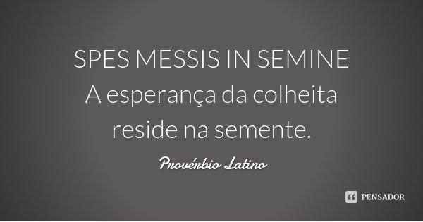 SPES MESSIS IN SEMINE A esperança da colheita reside na semente.... Frase de Provérbio Latino.