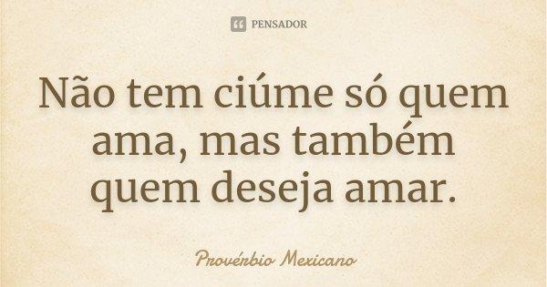 Não tem ciúme só quem ama, mas também quem deseja amar.... Frase de Provérbio Mexicano.