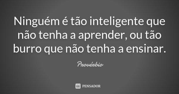 Ninguém é tão inteligente que não tenha a aprender, ou tão burro que não tenha a ensinar.... Frase de Provérbio.