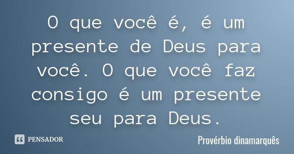 O que você é, é um presente de Deus para você. O que você faz consigo é um presente seu para Deus.... Frase de Provérbio dinamarquês.