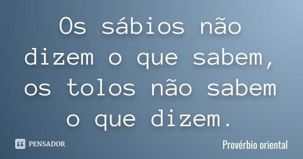 Os sábios não dizem o que sabem, os tolos não sabem o que dizem.... Frase de Provérbio oriental.