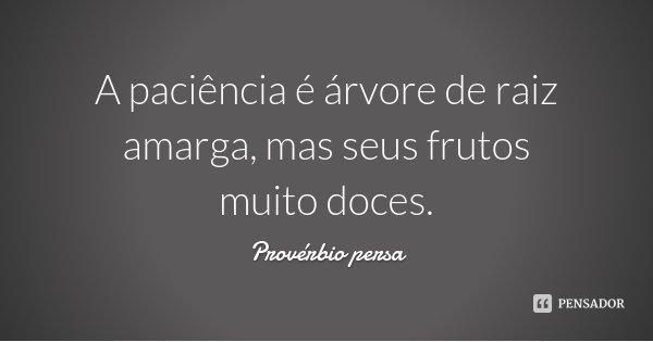 A paciência é árvore de raiz amarga, mas seus frutos muito doces.... Frase de Provérbio Persa.
