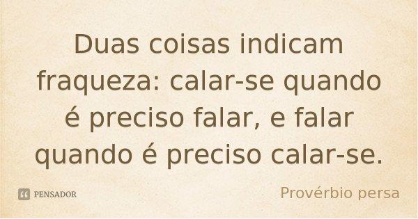 Duas coisas indicam fraqueza: calar-se quando é preciso falar, e falar quando é preciso calar-se.... Frase de Provérbio Persa.