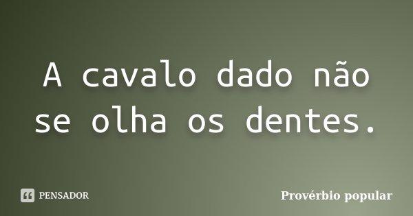 A cavalo dado não se olha os dentes.... Frase de Provérbio popular.