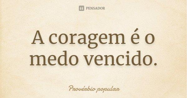 A coragem é o medo vencido.... Frase de Provérbio popular.