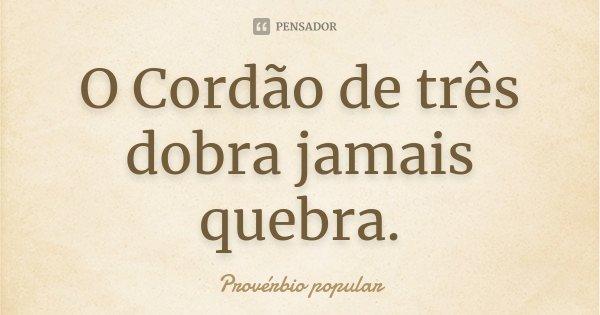 O Cordão de três dobra jamais quebra.... Frase de Proverbio popular.