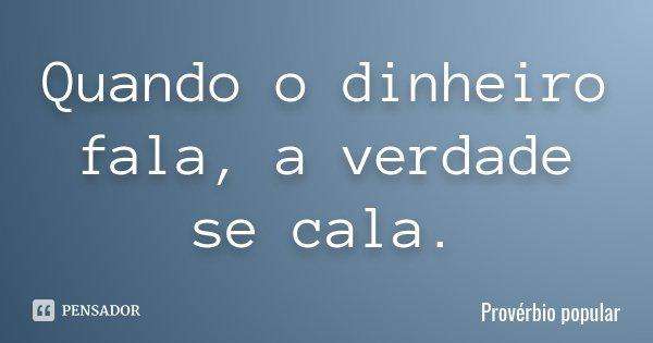 Quando o dinheiro fala, a verdade se cala.... Frase de Provérbio Popular.