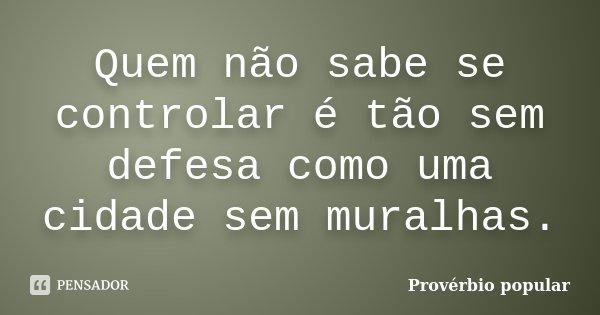 Quem não sabe se controlar é tão sem defesa como uma cidade sem muralhas.... Frase de Provérbio Popular.