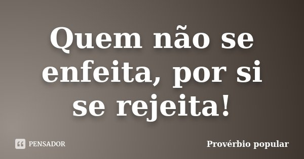 Quem não se enfeita, por si se rejeita!... Frase de Provérbio popular.