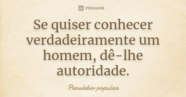 Se quiser conhecer verdadeiramente um homem, dê-lhe autoridade.... Frase de Provérbio Popular.