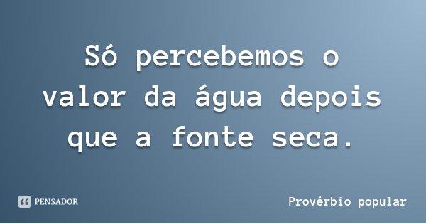 Só percebemos o valor da água depois que a fonte seca.... Frase de Provérbio popular.