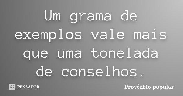 Um grama de exemplos vale mais que uma tonelada de conselhos.... Frase de Provérbio popular.