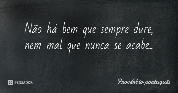 Não há bem que sempre dure, nem mal que nunca se acabe...... Frase de Provérbio portugues.