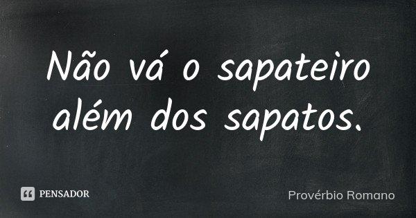 Não vá o sapateiro além dos sapatos.... Frase de Provérbio Romano.