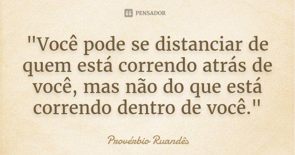 """""""Você pode se distanciar de quem está correndo atrás de você, mas não do que está correndo dentro de você.""""... Frase de Provérbio Ruandês."""