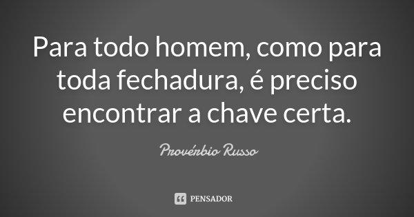 Para todo homem, como para toda fechadura, é preciso encontrar a chave certa.... Frase de Provérbio Russo.