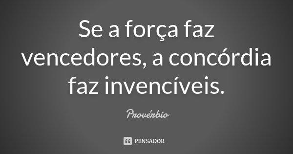 Se a força faz vencedores, a concórdia faz invencíveis.... Frase de Provérbio.