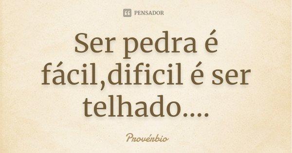 Ser pedra é fácil,dificil é ser telhado....... Frase de Proverbio.