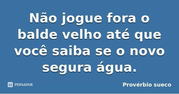 Não jogue fora o balde velho até que você saiba se o novo segura água.... Frase de Provérbio sueco.