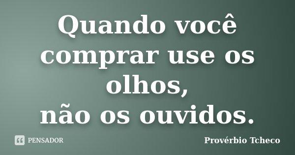 Quando você comprar use os olhos, não os ouvidos.... Frase de Provérbio Tcheco.