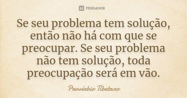 Se seu problema tem solução,então não há com que se preocupar.Se seu problema não tem solução, toda preocupação será em vão... Frase de Provérbio Tibetano.