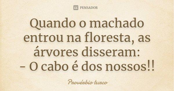 Quando o machado entrou na floresta, as árvores disseram: - O cabo é dos nossos!!... Frase de Provérbio Turco.