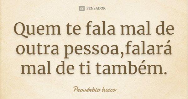 Quem te fala mal de outra pessoa,falará mal de ti também.... Frase de Provérbio turco.