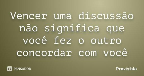 Vencer uma discussão não significa que você fez o outro concordar com você... Frase de proverbio.