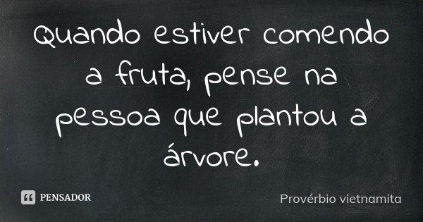 Quando estiver comendo a fruta, pense na pessoa que plantou a árvore.... Frase de Provérbio vietnamita.