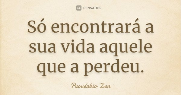 Só encontrará a sua vida aquele que a perdeu.... Frase de Provérbio Zen.