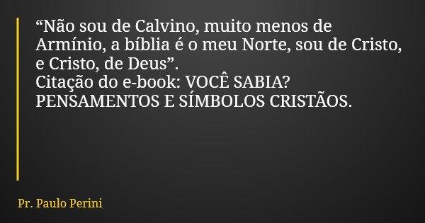 """""""Não sou de Calvino, muito menos de Armínio, a bíblia é o meu Norte, sou de Cristo, e Cristo, de Deus"""". Citação do e-book: VOCÊ SABIA? PENSAMENTOS E SÍMBOLOS CR... Frase de Pr. Paulo Perini."""