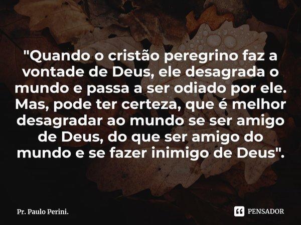 """""""Quando o cristão peregrino faz a vontade de Deus, ele desagrada o mundo e passa a ser odiado por ele. Mas, pode ter certeza, que é melhor desagradar ao m... Frase de Pr. Paulo Perini.."""