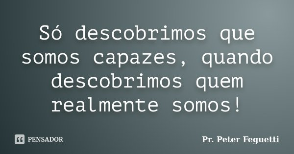 Só descobrimos que somos capazes, quando descobrimos quem realmente somos!... Frase de Pr. Peter Feguetti.