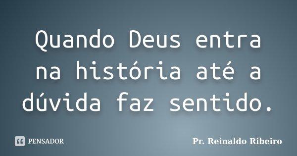 Quando Deus entra na história até a dúvida faz sentido.... Frase de Pr. Reinaldo Ribeiro.