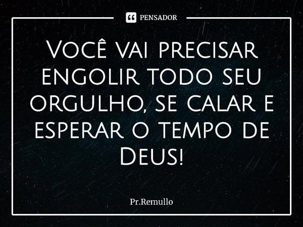 Você vai precisar engolir todo seu orgulho, se calar e esperar o tempo de Deus!... Frase de Pr.Remullo.