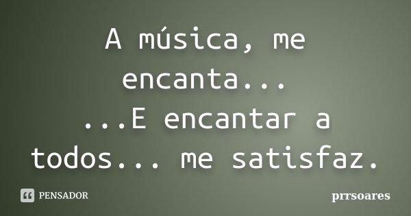 A música, me encanta... ...E encantar a todos... me satisfaz.... Frase de prrsoares.