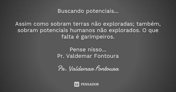 Buscando potenciais... Assim como sobram terras não exploradas; também, sobram potenciais humanos não explorados. O que falta é garimpeiros. Pense nisso... Pr. ... Frase de Pr. Valdemar Fontoura.