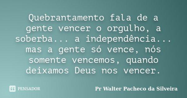 Quebrantamento fala de a gente vencer o orgulho, a soberba... a independência... mas a gente só vence, nós somente vencemos, quando deixamos Deus nos vencer.... Frase de Pr Walter Pacheco da Silveira.
