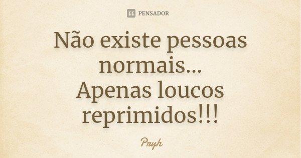 Não existe pessoas normais... Apenas loucos reprimidos!!!... Frase de Pryh.