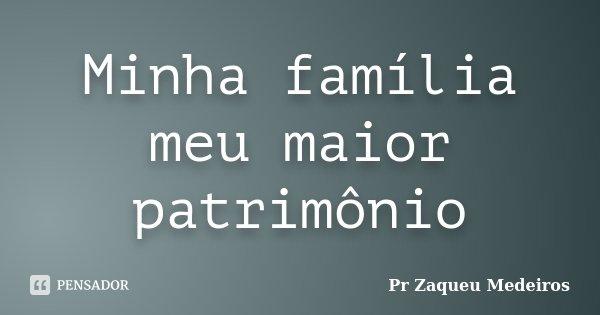 Minha família meu maior patrimônio... Frase de Pr Zaqueu Medeiros.
