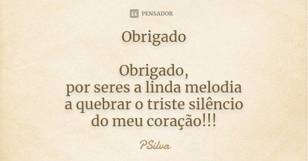 Obrigado Obrigado, por seres a linda melodia a quebrar o triste silêncio do meu coração!!!... Frase de PSilva.