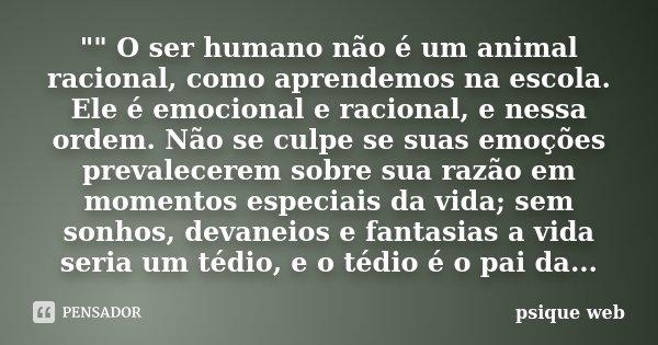 """"""""""" O ser humano não é um animal racional, como aprendemos na escola. Ele é emocional e racional, e nessa ordem. Não se culpe se suas emoções prevalece... Frase de psique web."""