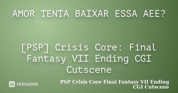 AMOR TENTA BAIXAR ESSA AEE? [PSP] Crisis Core: Final Fantasy VII Ending CGI Cutscene... Frase de PSP Crisis Core Final Fantasy VII Ending CGI Cutscene.