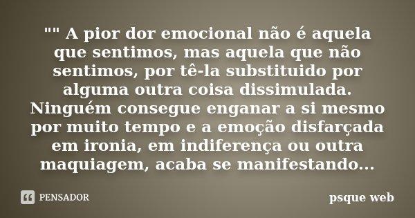 """"""""""" A pior dor emocional não é aquela que sentimos, mas aquela que não sentimos, por tê-la substituido por alguma outra coisa dissimulada. Ninguém cons... Frase de psque web."""