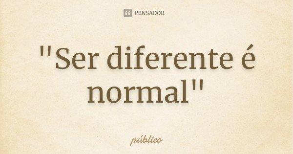 """""""Ser diferente é normal""""... Frase de público."""