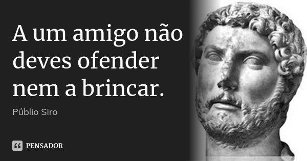 A um amigo não deves ofender nem a brincar.... Frase de Públio Siro.