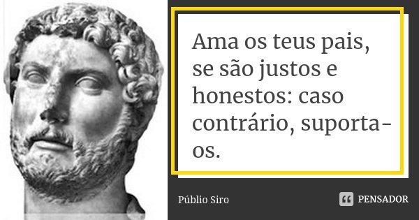Ama os teus pais, se são justos e honestos: caso contrário, suporta-os.... Frase de Públio Siro.