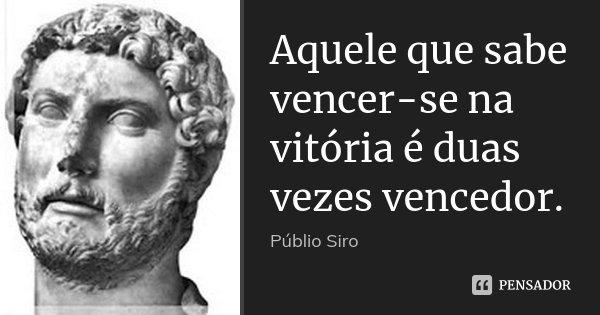 Aquele que sabe vencer-se na vitória é duas vezes vencedor.... Frase de Públio Siro.